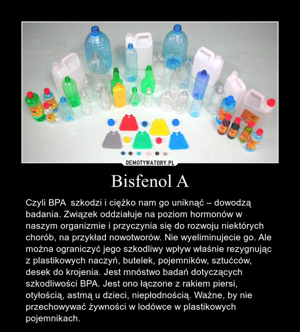 Bisfenol A – Czyli BPA  szkodzi i ciężko nam go uniknąć – dowodzą badania. Związek oddziałuje na poziom hormonów w naszym organizmie i przyczynia się do rozwoju niektórych chorób, na przykład nowotworów. Nie wyeliminujecie go. Ale można ograniczyć jego szkodliwy wpływ właśnie rezygnując z plastikowych naczyń, butelek, pojemników, sztućców, desek do krojenia. Jest mnóstwo badań dotyczących szkodliwości BPA. Jest ono łączone z rakiem piersi, otyłością, astmą u dzieci, niepłodnością. Ważne, by nie przechowywać żywności w lodówce w plastikowych pojemnikach.