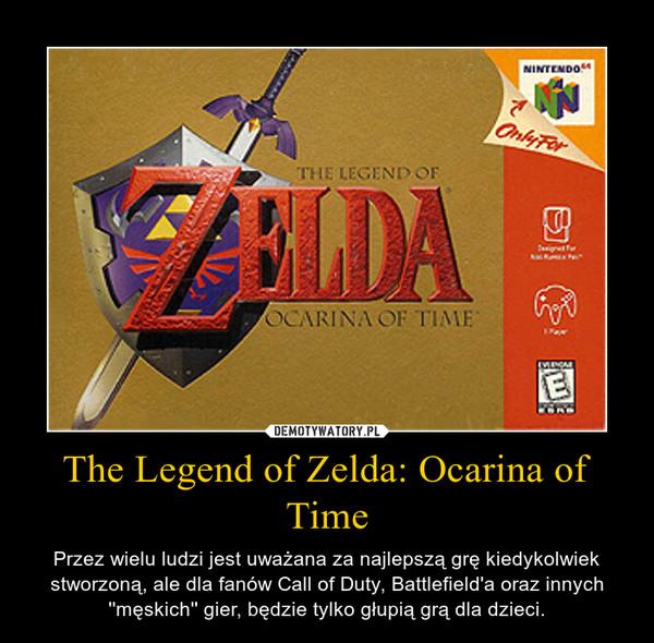 The Legend of Zelda: Ocarina of Time – Przez wielu ludzi jest uważana za najlepszą grę kiedykolwiek stworzoną, ale dla fanów Call of Duty, Battlefield'a oraz innych ''męskich'' gier, będzie tylko głupią grą dla dzieci.