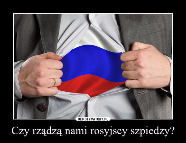 Czy rządzą nami rosyjscy szpiedzy? –