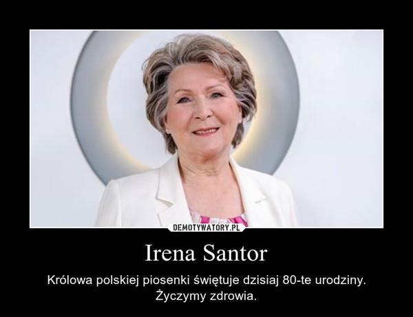 Irena Santor – Królowa polskiej piosenki świętuje dzisiaj 80-te urodziny.Życzymy zdrowia.