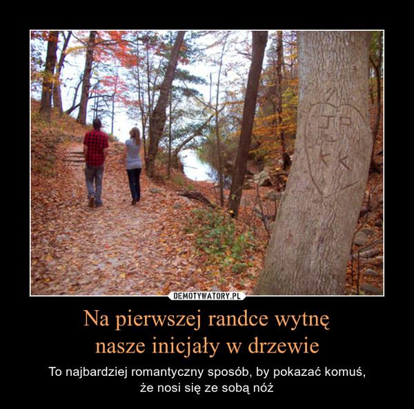Na pierwszej randce wytnęnasze inicjały w drzewie – To najbardziej romantyczny sposób, by pokazać komuś,że nosi się ze sobą nóż