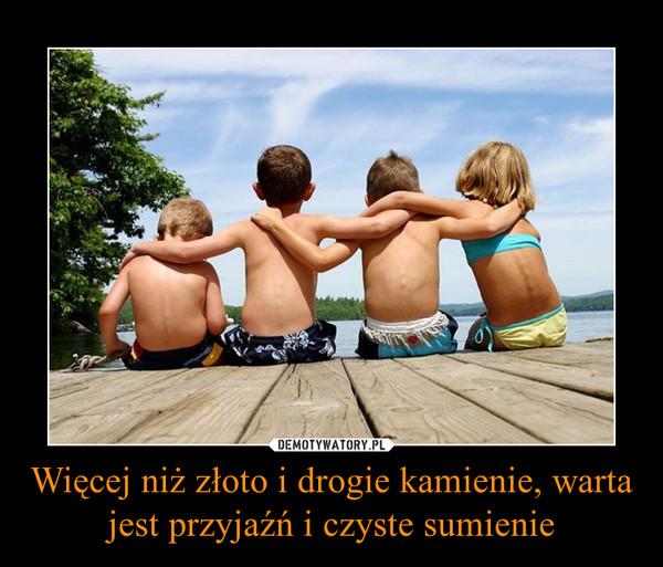 Więcej niż złoto i drogie kamienie, warta jest przyjaźń i czyste sumienie –