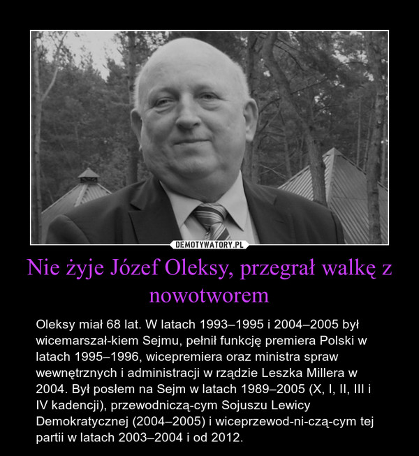 Nie żyje Józef Oleksy, przegrał walkę z nowotworem – Oleksy miał 68 lat. W latach 1993–1995 i 2004–2005 był wicemarszałkiem Sejmu, pełnił funkcję premiera Polski w latach 1995–1996, wicepremiera oraz ministra spraw wewnętrznych i administracji w rządzie Leszka Millera w 2004. Był posłem na Sejm w latach 1989–2005 (X, I, II, III i IV kadencji), przewodniczącym Sojuszu Lewicy Demokratycznej (2004–2005) i wiceprzewodniczącym tej partii w latach 2003–2004 i od 2012.