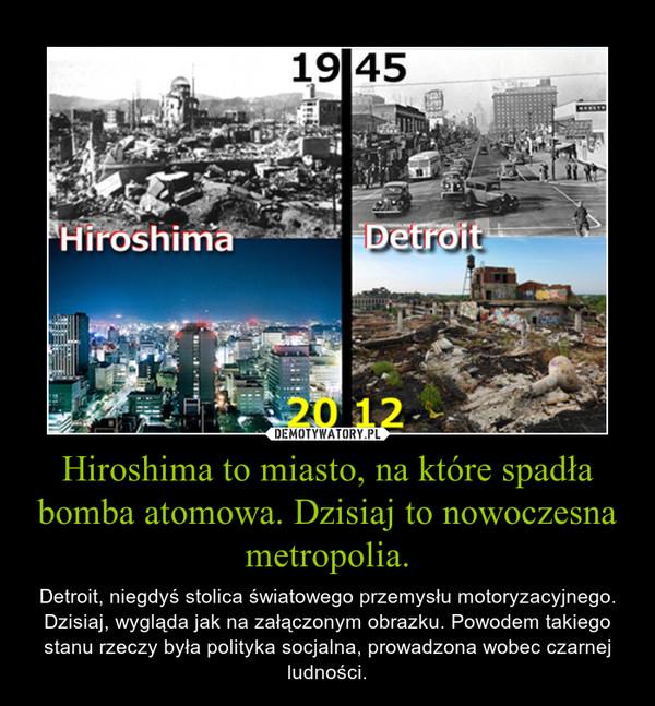 Hiroshima to miasto, na które spadła bomba atomowa. Dzisiaj to nowoczesna metropolia. – Detroit, niegdyś stolica światowego przemysłu motoryzacyjnego. Dzisiaj, wygląda jak na załączonym obrazku. Powodem takiego stanu rzeczy była polityka socjalna, prowadzona wobec czarnej ludności.