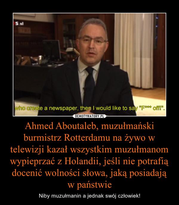 Ahmed Aboutaleb, muzułmański burmistrz Rotterdamu na żywo w telewizji kazał wszystkim muzułmanom wypieprzać z Holandii, jeśli nie potrafią docenić wolności słowa, jaką posiadają w państwie – Niby muzułmanin a jednak swój człowiek!