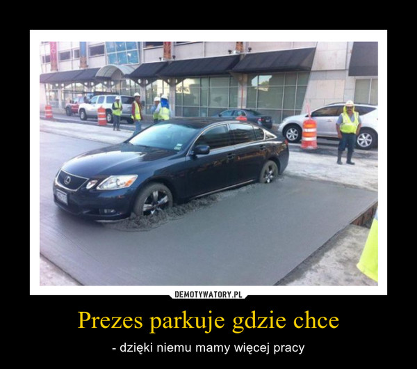 Prezes parkuje gdzie chce – - dzięki niemu mamy więcej pracy