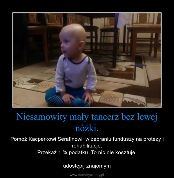 Niesamowity mały tancerz bez lewej nóżki. – Pomóż Kacperkowi Serafinowi  w zebraniu funduszy na protezy i rehabilitacje.Przekaż 1 % podatku. To nic nie kosztuje.udostępij znajomym