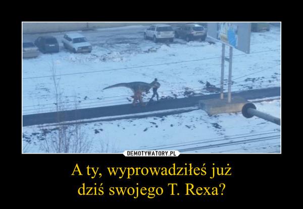 A ty, wyprowadziłeś jużdziś swojego T. Rexa? –