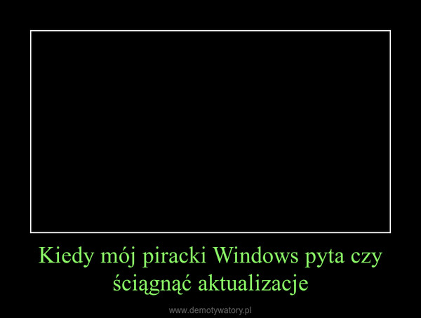 Kiedy mój piracki Windows pyta czy ściągnąć aktualizacje –