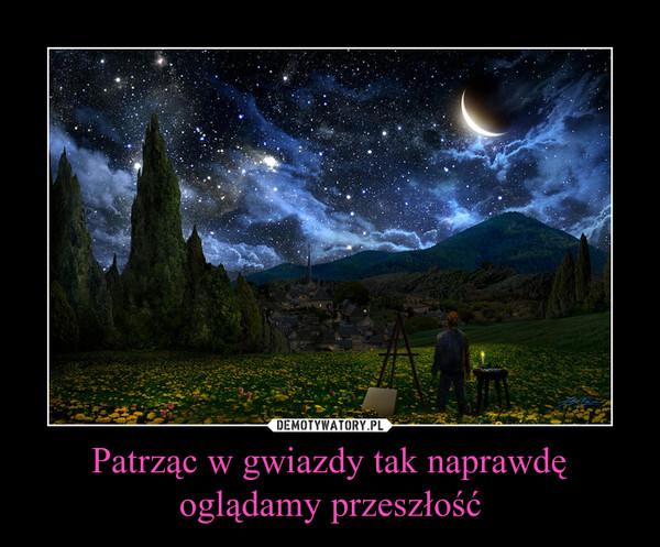 Patrząc w gwiazdy tak naprawdę oglądamy przeszłość –