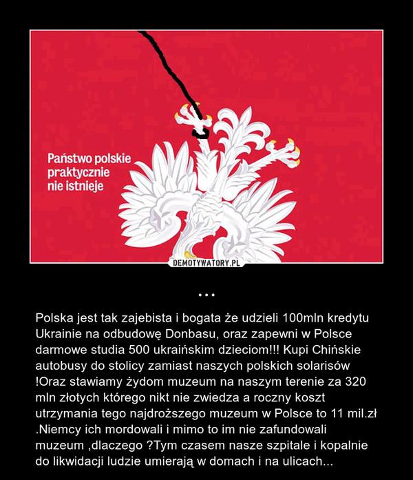 ... – Polska jest tak zajebista i bogata że udzieli 100mln kredytu Ukrainie na odbudowę Donbasu, oraz zapewni w Polsce darmowe studia 500 ukraińskim dzieciom!!! Kupi Chińskie autobusy do stolicy zamiast naszych polskich solarisów !Oraz stawiamy żydom muzeum na naszym terenie za 320 mln złotych którego nikt nie zwiedza a roczny koszt utrzymania tego najdroższego muzeum w Polsce to 11 mil.zł .Niemcy ich mordowali i mimo to im nie zafundowali muzeum ,dlaczego ?Tym czasem nasze szpitale i kopalnie do likwidacji ludzie umierają w domach i na ulicach...