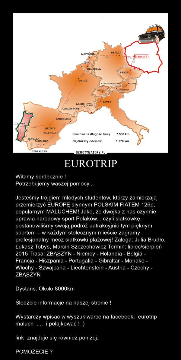 EUROTRIP – Witamy serdecznie !Potrzebujemy waszej pomocy...Jesteśmy trojgiem młodych studentów, którzy zamierzają przemierzyć EUROPĘ słynnym POLSKIM FIATEM 126p, popularnym MALUCHEM! Jako, że dwójka z nas czynnie uprawia narodowy sport Polaków... czyli siatkówkę, postanowiliśmy swoją podróż uatrakcyjnić tym pięknym sportem – w każdym stołecznym mieście zagramy profesjonalny mecz siatkówki plażowej! Załoga: Julia Brudło, Łukasz Tobys, Marcin Szczechowicz Termin: lipiec/sierpień 2015 Trasa: ZBĄSZYŃ - Niemcy - Holandia - Belgia - Francja - Hiszpania - Portugalia - Gibraltar - Monako - Włochy - Szwajcaria - Liechtenstein - Austria - Czechy - ZBĄSZYŃ Dystans: Około 8000kmŚledźcie informacje na naszej stronie !Wystarczy wpisać w wyszukiwarce na facebook:  eurotrip maluch  ....  i polajkować ! :)link  znajduje się również poniżej,POMOŻECIE ?