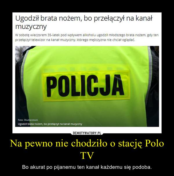 Na pewno nie chodziło o stację Polo TV – Bo akurat po pijanemu ten kanał każdemu się podoba.