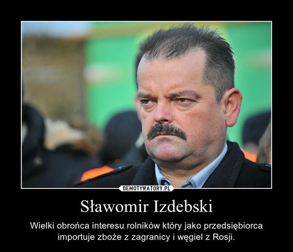 Sławomir Izdebski – Wielki obrońca interesu rolników który jako przedsiębiorca importuje zboże z zagranicy i węgiel z Rosji.