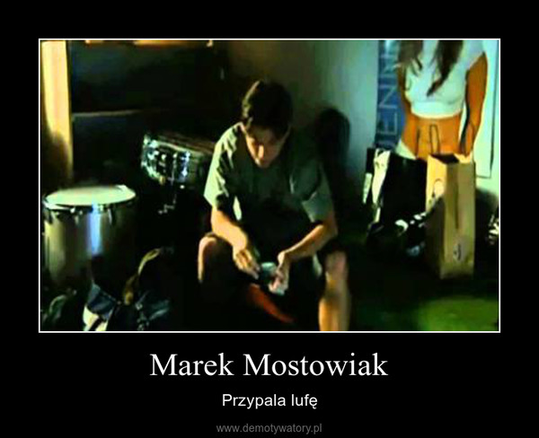 Marek Mostowiak – Przypala lufę