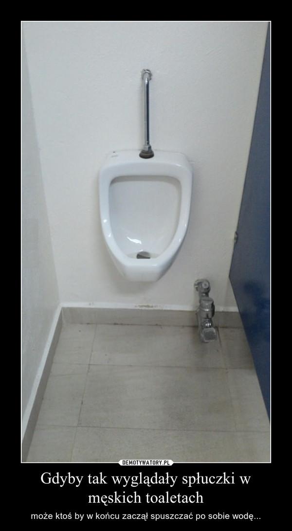 Gdyby tak wyglądały spłuczki w męskich toaletach – może ktoś by w końcu zaczął spuszczać po sobie wodę...
