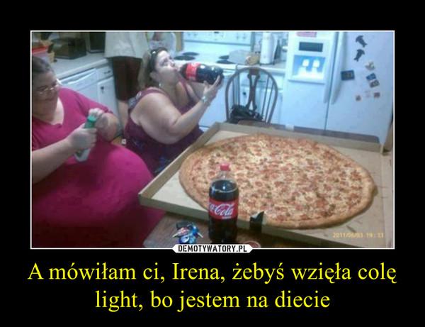 A mówiłam ci, Irena, żebyś wzięła colę light, bo jestem na diecie –