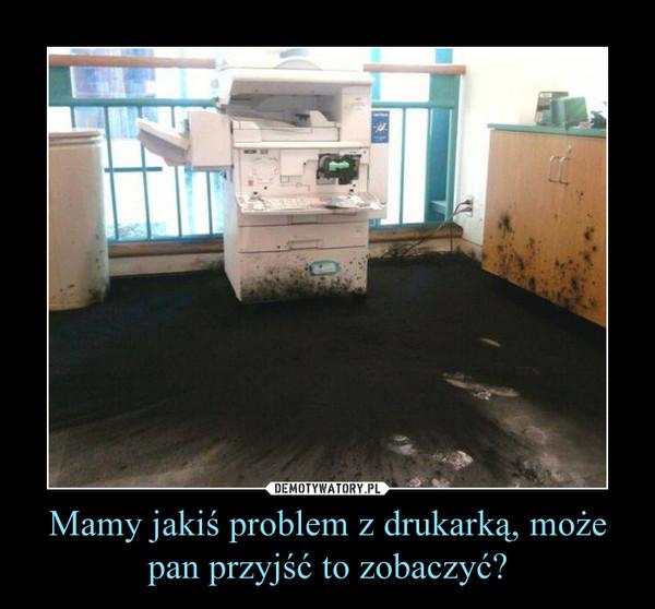 Mamy jakiś problem z drukarką, może pan przyjść to zobaczyć? –