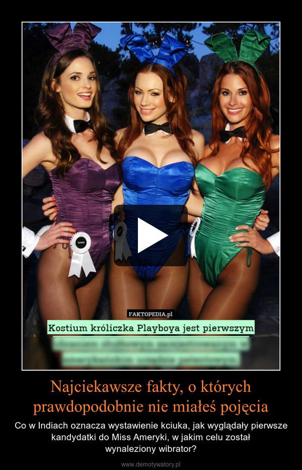 Najciekawsze fakty, o którychprawdopodobnie nie miałeś pojęcia – Co w Indiach oznacza wystawienie kciuka, jak wyglądały pierwsze kandydatki do Miss Ameryki, w jakim celu zostałwynaleziony wibrator?
