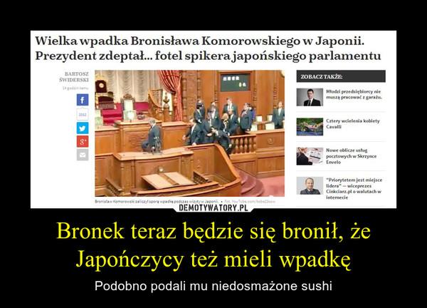 Bronek teraz będzie się bronił, że Japończycy też mieli wpadkę – Podobno podali mu niedosmażone sushi