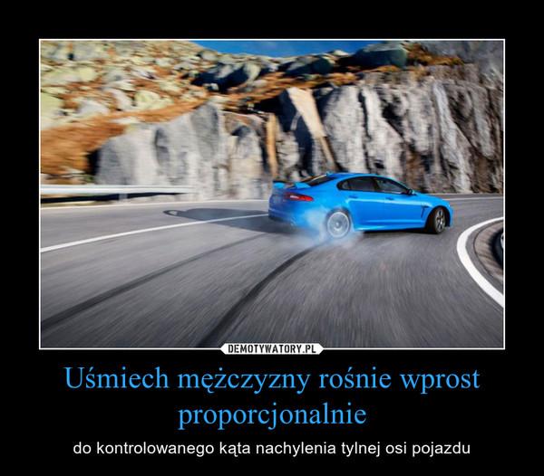 Uśmiech mężczyzny rośnie wprost proporcjonalnie – do kontrolowanego kąta nachylenia tylnej osi pojazdu