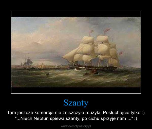 """Szanty – Tam jeszcze komercja nie zniszczyła muzyki. Posłuchajcie tylko :) """"...Niech Neptun śpiewa szanty, po cichu sprzyje nam ..."""" :)"""