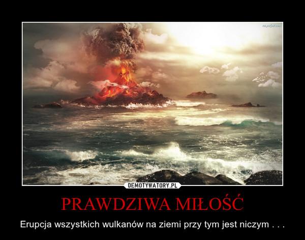 PRAWDZIWA MIŁOŚĆ – Erupcja wszystkich wulkanów na ziemi przy tym jest niczym . . .