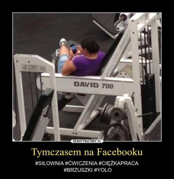 Tymczasem na Facebooku – #SIŁOWNIA #ĆWICZENIA #CIĘŻKAPRACA #BRZUSZKI #YOLO