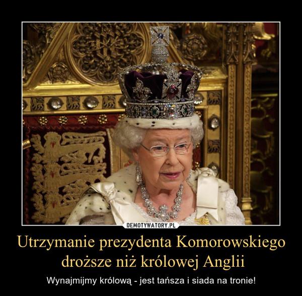 Utrzymanie prezydenta Komorowskiego droższe niż królowej Anglii – Wynajmijmy królową - jest tańsza i siada na tronie!