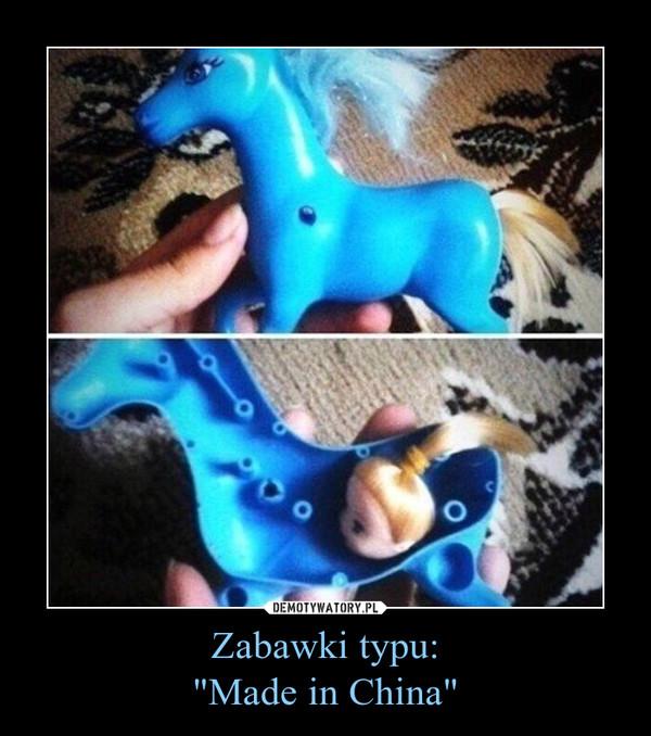 """Zabawki typu:""""Made in China"""" –"""