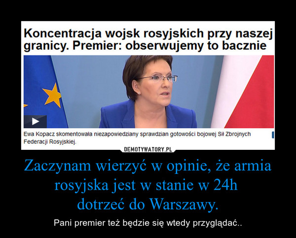 Zaczynam wierzyć w opinie, że armia rosyjska jest w stanie w 24h dotrzeć do Warszawy. – Pani premier też będzie się wtedy przyglądać..