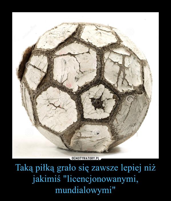 """Taką piłką grało się zawsze lepiej niż jakimiś """"licencjonowanymi, mundialowymi"""" –"""