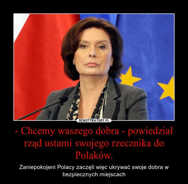 - Chcemy waszego dobra - powiedział rząd ustami swojego rzecznika do Polaków. – Zaniepokojeni Polacy zaczęli więc ukrywać swoje dobra w bezpiecznych miejscach