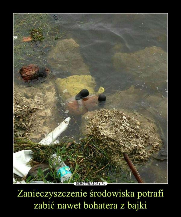 Zanieczyszczenie środowiska potrafi zabić nawet bohatera z bajki –