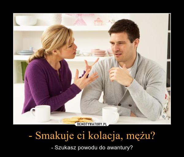 - Smakuje ci kolacja, mężu? – - Szukasz powodu do awantury?