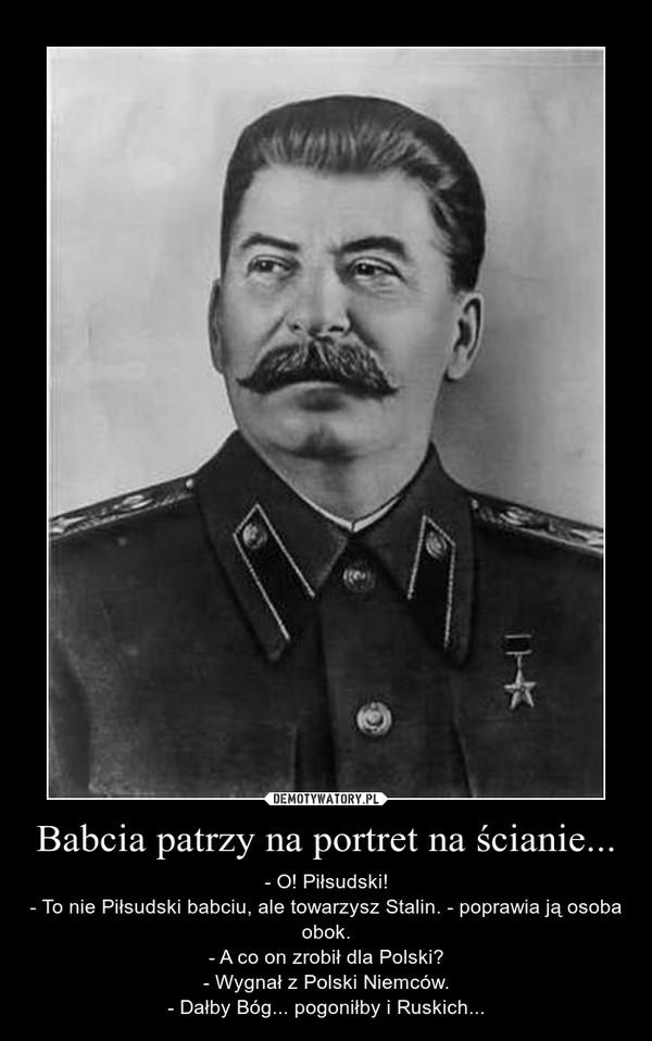 Babcia patrzy na portret na ścianie... – - O! Piłsudski!- To nie Piłsudski babciu, ale towarzysz Stalin. - poprawia ją osoba obok.- A co on zrobił dla Polski?- Wygnał z Polski Niemców.- Dałby Bóg... pogoniłby i Ruskich...
