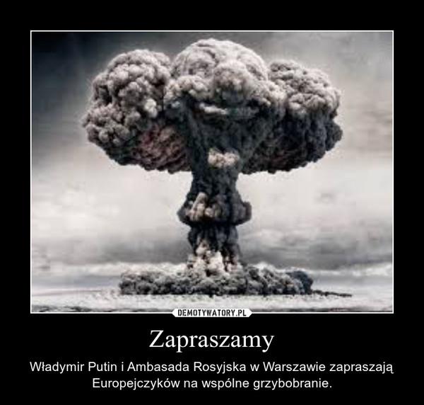 Zapraszamy – Władymir Putin i Ambasada Rosyjska w Warszawie zapraszają Europejczyków na wspólne grzybobranie.