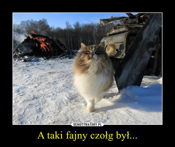 A taki fajny czołg był... –