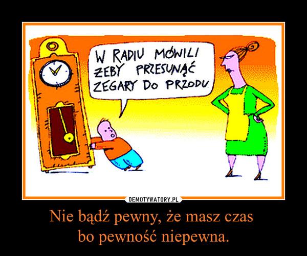 Nie bądź pewny, że masz czas bo pewność niepewna. –