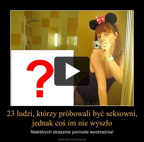 23 ludzi, którzy próbowali być seksowni, jednak coś im nie wyszło – Niektórych strasznie poniosła wyobraźnia!