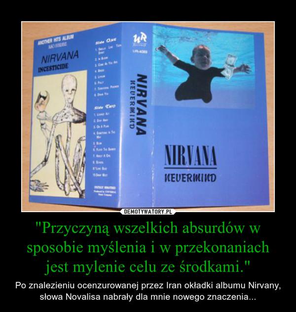 """""""Przyczyną wszelkich absurdów w sposobie myślenia i w przekonaniach jest mylenie celu ze środkami."""" – Po znalezieniu ocenzurowanej przez Iran okładki albumu Nirvany, słowa Novalisa nabrały dla mnie nowego znaczenia..."""