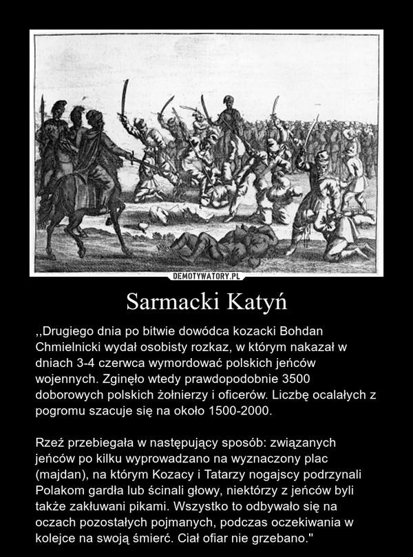 Sarmacki Katyń – ,,Drugiego dnia po bitwie dowódca kozacki Bohdan Chmielnicki wydał osobisty rozkaz, w którym nakazał w dniach 3-4 czerwca wymordować polskich jeńców wojennych. Zginęło wtedy prawdopodobnie 3500 doborowych polskich żołnierzy i oficerów. Liczbę ocalałych z pogromu szacuje się na około 1500-2000.Rzeź przebiegała w następujący sposób: związanych jeńców po kilku wyprowadzano na wyznaczony plac (majdan), na którym Kozacy i Tatarzy nogajscy podrzynali Polakom gardła lub ścinali głowy, niektórzy z jeńców byli także zakłuwani pikami. Wszystko to odbywało się na oczach pozostałych pojmanych, podczas oczekiwania w kolejce na swoją śmierć. Ciał ofiar nie grzebano.''