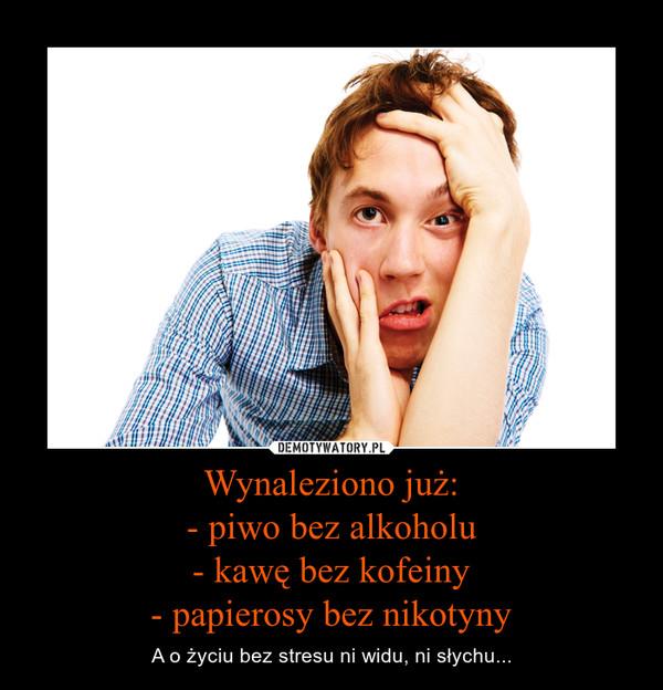 Wynaleziono już:- piwo bez alkoholu- kawę bez kofeiny- papierosy bez nikotyny – A o życiu bez stresu ni widu, ni słychu...