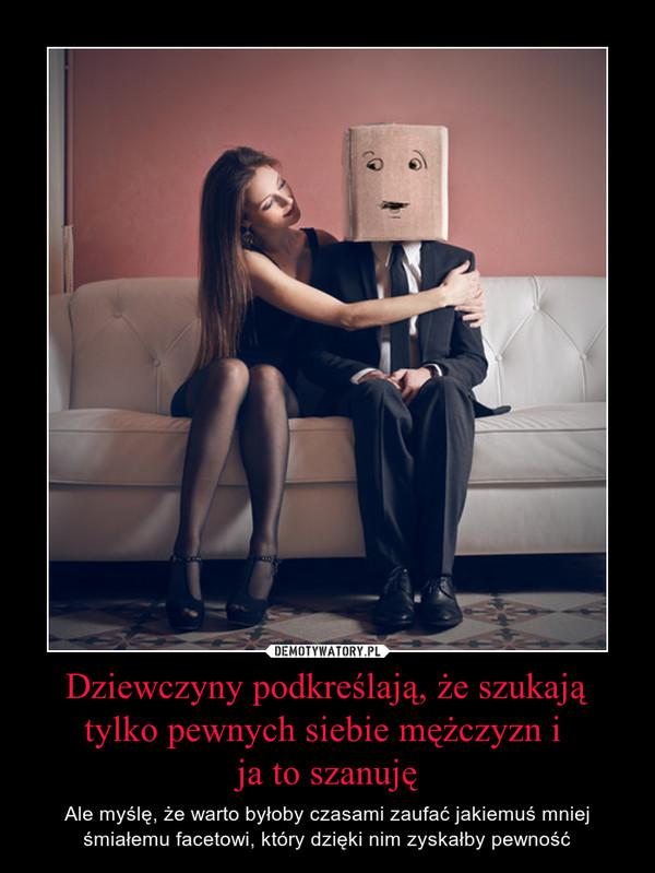 Dziewczyny podkreślają, że szukają tylko pewnych siebie mężczyzn i ja to szanuję – Ale myślę, że warto byłoby czasami zaufać jakiemuś mniej śmiałemu facetowi, który dzięki nim zyskałby pewność