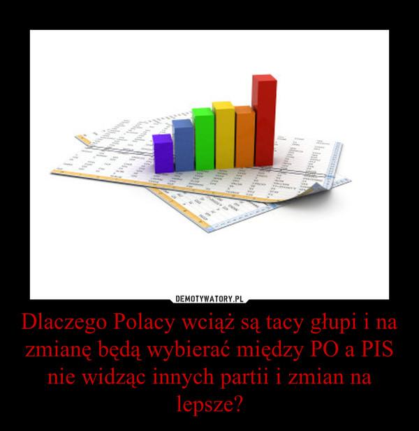 Dlaczego Polacy wciąż są tacy głupi i na zmianę będą wybierać między PO a PIS nie widząc innych partii i zmian na lepsze? –