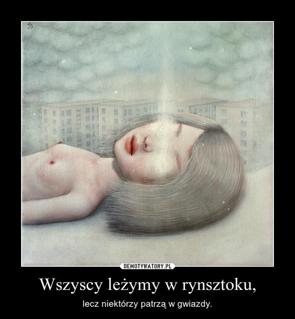 Wszyscy leżymy w rynsztoku, – lecz niektórzy patrzą w gwiazdy.