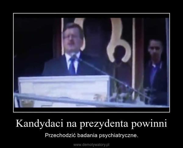Kandydaci na prezydenta powinni – Przechodzić badania psychiatryczne.