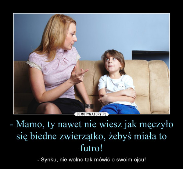 - Mamo, ty nawet nie wiesz jak męczyło się biedne zwierzątko, żebyś miała to futro! – - Synku, nie wolno tak mówić o swoim ojcu!
