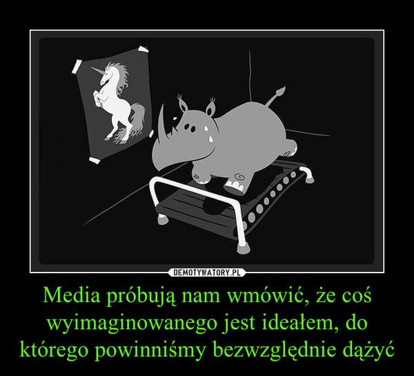 Media próbują nam wmówić, że coś wyimaginowanego jest ideałem, do którego powinniśmy bezwzględnie dążyć –
