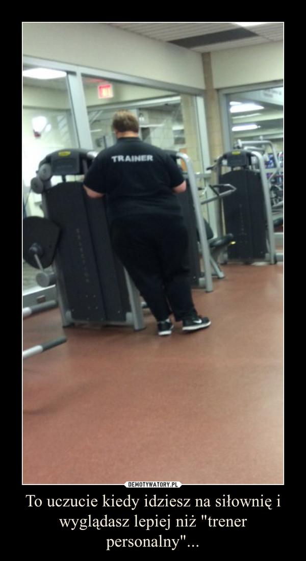"""To uczucie kiedy idziesz na siłownię i wyglądasz lepiej niż """"trener personalny""""... –"""